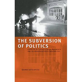 The Subversion of Politics - European Autonomous Social Movements and