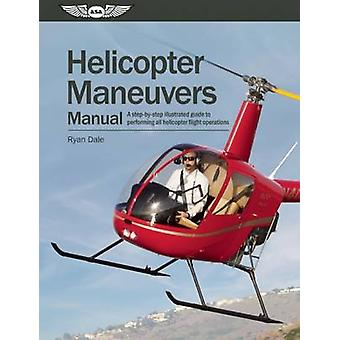 Helicopter Maneuvers Manual - A Step-By-Step Illustrated Guide to Perf