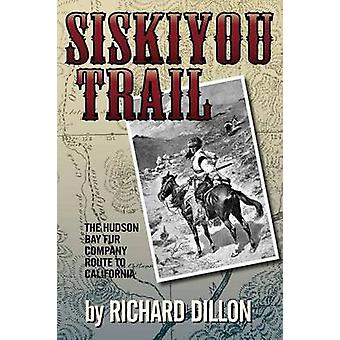 Siskiyou Trail The Hudsons Bay Companys Route to California by Dillon & Richard H.