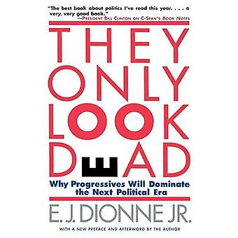 They Only Look Dead Why Progressives Will Dominate the Next Political Era by Dionne & E. J. & Jr.