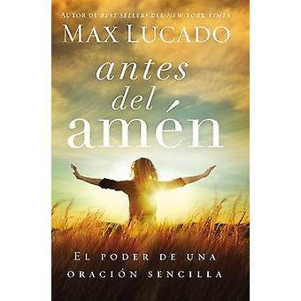 Antes del Amen El Poder de Una Oracion Sencilla by Lucado & Max