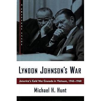 Lyndon Johnsons War Americas Cold War Crusade in Vietnam 19451968 by Hunt & Michael H.