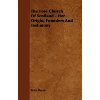 The Free Church of Scotland  Her Origin Founders and Testimony by Bayne & Peter