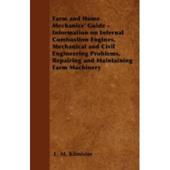 Farm and Home Mechanics Guide  Information on Internal Combustion Engines Mechanical and Civil Engineering Problems Repairing and Maintaining Farm Machinery by Kilmister & L. M.