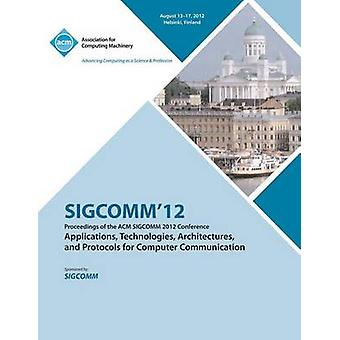 SIGCOMM 12 Proceedings of the ACM SIGCOMM 2012 Conference on Applications Technologies Architectures and Protocols for Computer Communication by SIGCOMM12 Conference Committee