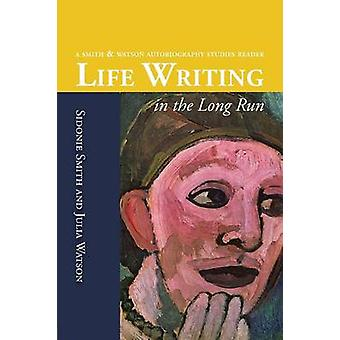 Life Writing in the Long Run A Smith and Watson Autobiography Studies Reader by Smith & Sidonie Ann