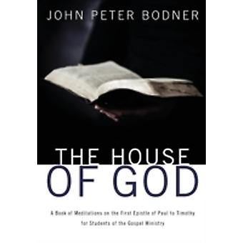 The House of God A Book of Meditations on the First Epistle of Paul to Timothy for Students of the Gospel Ministry by Bodner & John Peter
