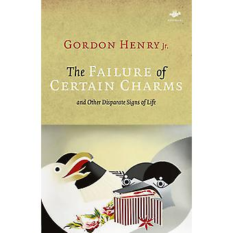 The Failure of Certain Charms And Other Disparate Signs of Life by Henry & Gordon & Jr.
