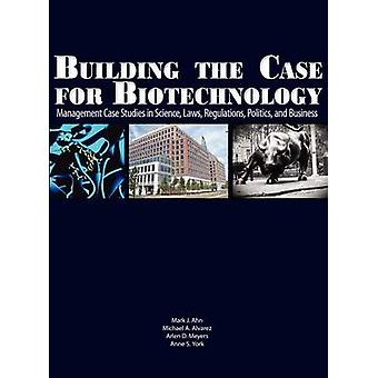 Building the Case for Biotechnology Management Case Studies in Science Laws Regulations Politics and Business by Ahn & Mark J.