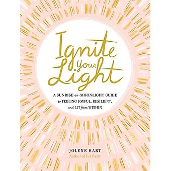 Ignite Your Light  A SunrisetoMoonlight Guide to Feeling Joyful Resilient and Lit from Within by Jolene Hart