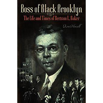 Boss of Black Brooklyn - The Life and Times of Bertram L. Baker by Ron