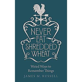 Never Eat Shredded Wheat - Weird Ways to Remember Things by James M. R