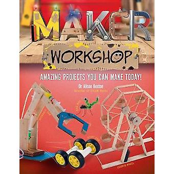 Maker Workshop - 15 amazing projects you can make today by Alison Buxt