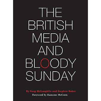 The British Media and Bloody Sunday by Greg McLaughlin - Stephen Bake