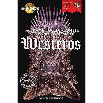 A Travel Guide to the Seven Kingdoms of Westeros by Daniel Bettridge
