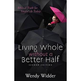 Living Whole Without a Better Half Biblical Truth for the Single Life