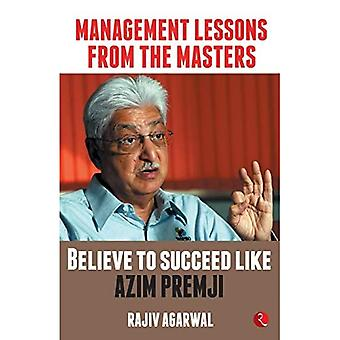 MANAGEMENT LESSONS FROM THE� MASTERS: Believe to Succeed like Azim Premji