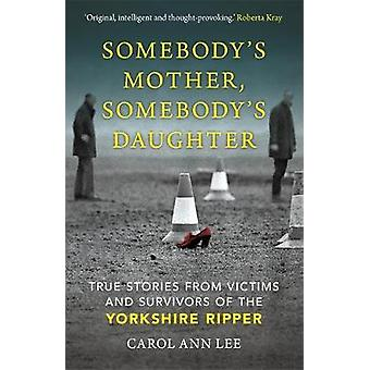 Somebody's Mother Somebody's Daughter True Stories from Victims and Survivors of the Yorkshire Ripper