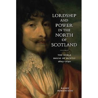 Lordship and Power in the North of Scotland - The Noble House of Huntl