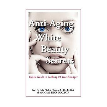AntiAging White Beauty Secrets Quick Guide to Looking 10 Years Younger by Show & MD Bola
