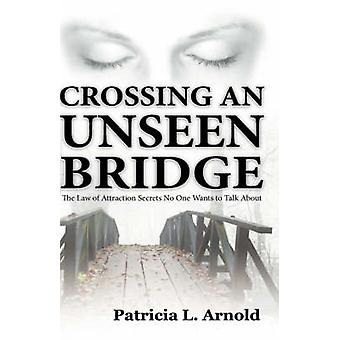 Crossing an Unseen Bridge The Law of Attraction Secrets No One Wants to Talk About by Arnold & Patricia L