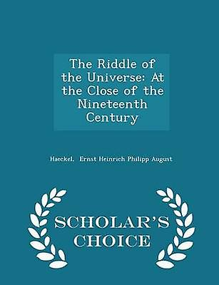 The Riddle of the Universe At the Close of the Nineteenth Century  Scholars Choice Edition by Ernst Heinrich Philipp August & Haeckel