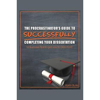 The Procrastinators Guide to Successfully Completing Your Dissertation 10 Success Tips to get you to DOCTOR by Burks & Karlin