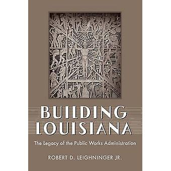 Building Louisiana The Legacy of the Public Works Administration by Leighninger Jr & Robert D.