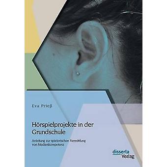 Horspielprojekte in Der Grundschule Anleitung Zur Spielerischen Vermittlung Von Medienkompetenz by Priess & Eva