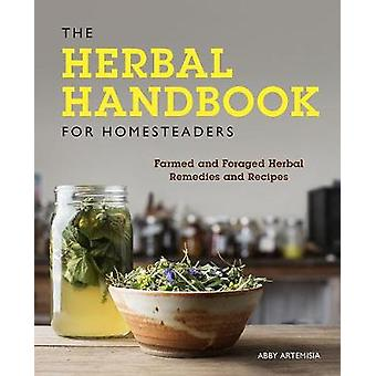 The Herbal Handbook for Homesteaders - Farmed and Foraged Herbal Remed