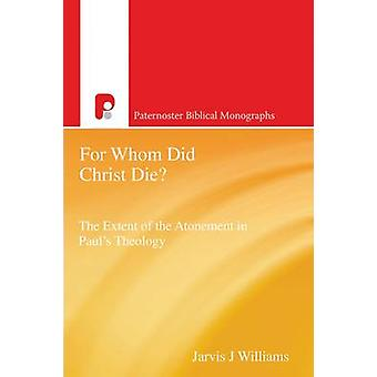 For Whom Did Christ Die The Extent of the Atonement in Pauls Theology by Williams & Jarvis J.
