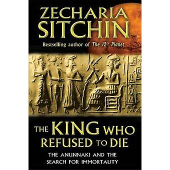 King Who Refused to Die The Anunnaki and the Search for Immortality par Zecharia Sitchin