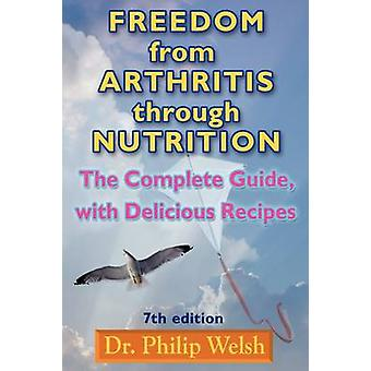 Freedom from Arthritis Through Nutrition The Complete Guide with Delicious Recipes by Welsh & Philip J.