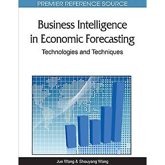Business Intelligence in Economic Forecasting Technologies and Techniques by Wang & Jue