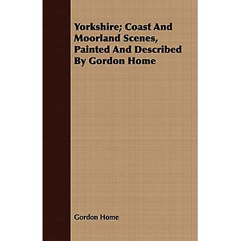 Yorkshire Coast And Moorland Scenes Painted And Described By Gordon Home by Home & Gordon