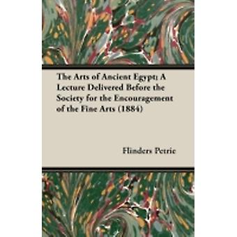 The Arts of Ancient Egypt A Lecture Delivered Before the Society for the Encouragement of the Fine Arts 1884 by Petrie & Flinders