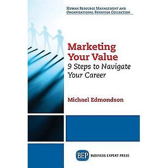 Marketing Your Value 9 Steps to Navigate Your Career by Edmondson & Michael