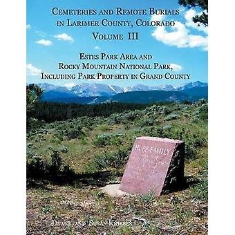 Cemeteries and Remote Burials in Larimer County Colorado Volume III Estes Park Area and Rocky Mountain National Park Including Park Property in Grand County by Kniebes & Duane V