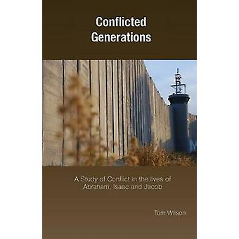 Conflicted Generations A Study of Conflict in the Lives of Abraham Isaac and Jacob by Wilson & Tom