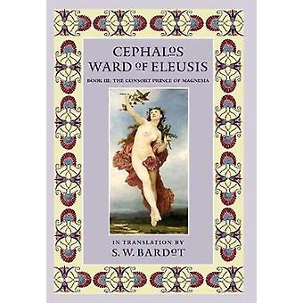 Cephalos Ward of Eleusis Book III The Consort Prince of Magnesia by Bardot & S.W.