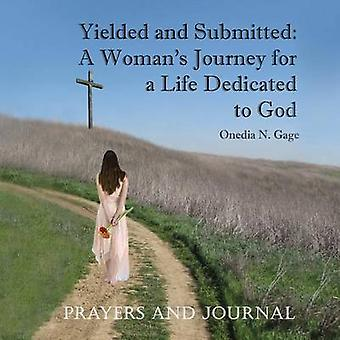 Yielded and Submitted A Womans Journey for a Life Dedicated to God Prayers and Journal by Gage & Onedia N.