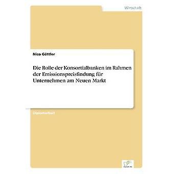 Die Rolle der Konsortialbanken im Rahmen der Emissionspreisfindung fr Unternehmen am Neuen Markt by Gttler & Nico