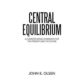Central Equilibrium A Common Sense Handbook for the Present and the Future by Olsen & John E.