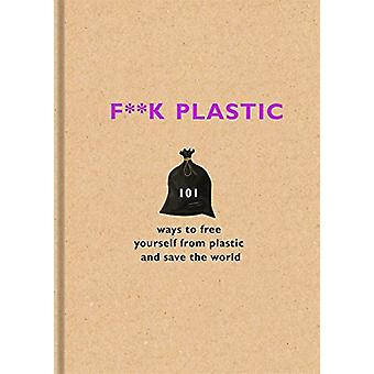 F**k Plastic - 101 Möglichkeiten, sich von Kunststoff zu befreien und die Wor