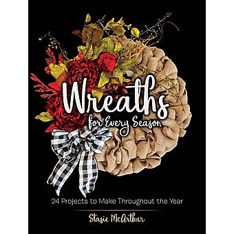 Wreaths for Every Season  24 Projects to Make Throughout the Year by Stasie McArthur