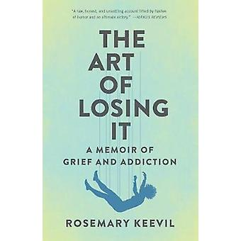 The Art of Losing It A Memoir of Grief and Addiction