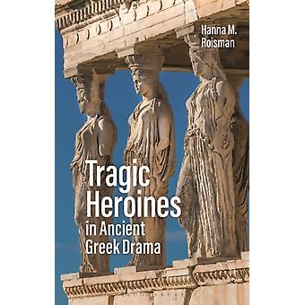 Tragic Heroines in Ancient Greek Drama by Roisman & Hanna M. Colby College & Maine & USA