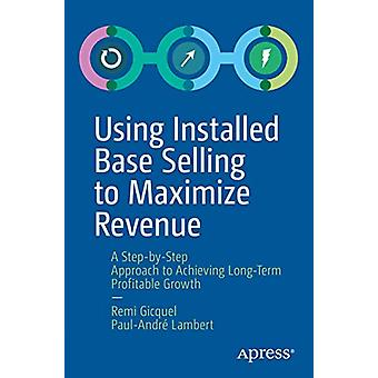Using Installed Base Selling to Maximize Revenue - A Step-by-Step Appr