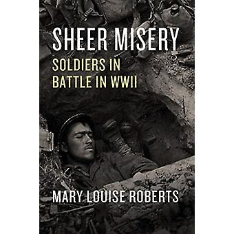 Sheer Misery  Soldiers in Battle in WWII by Mary Louise Roberts