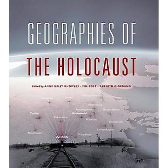 Geographies of the Holocaust by Edited by Anne Kelly Knowles &Edited by Tim Cole &Edited by Alberto Giordano &Contributions by Waitman W Beorn &Contributions by Simone Gigliotti &Contributions by Chester Harvey &Contributions